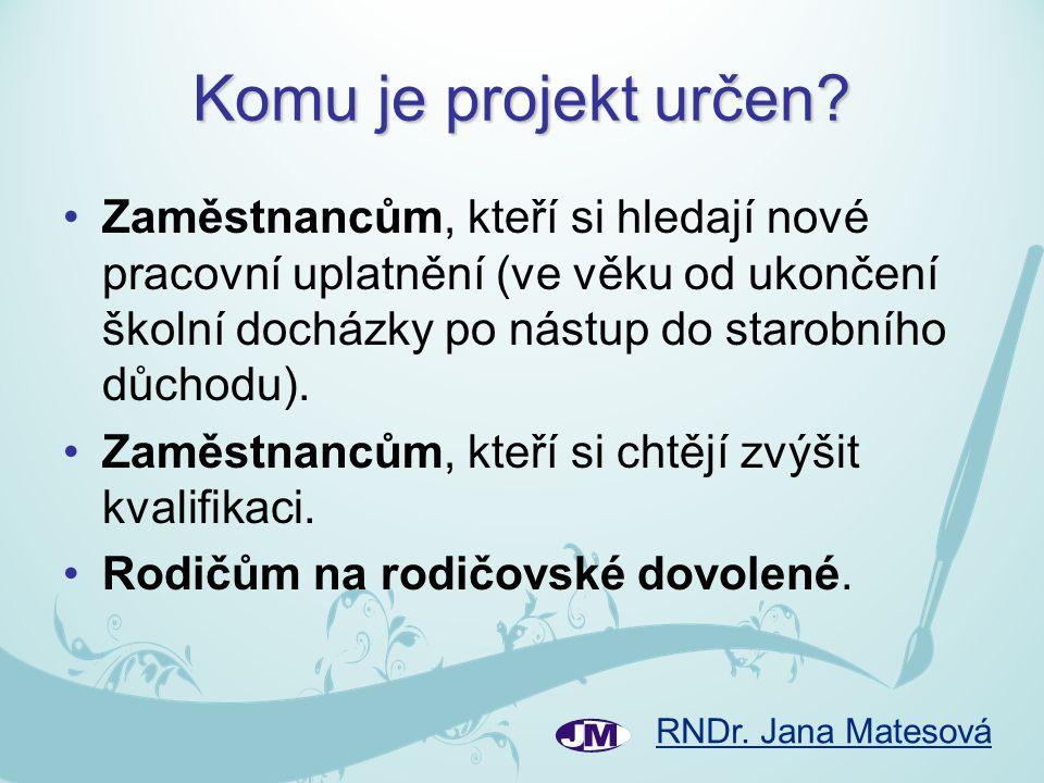 RNDr. Jana Matesová Komu je projekt určen? •Zaměstnancům, kteří si hledají nové pracovní uplatnění (ve věku od ukončení školní docházky po nástup do s