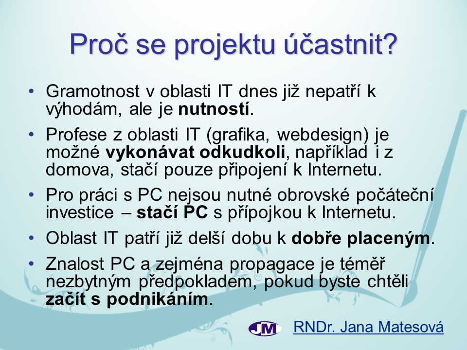 RNDr. Jana Matesová Proč se projektu účastnit? •Gramotnost v oblasti IT dnes již nepatří k výhodám, ale je nutností. •Profese z oblasti IT (grafika, w