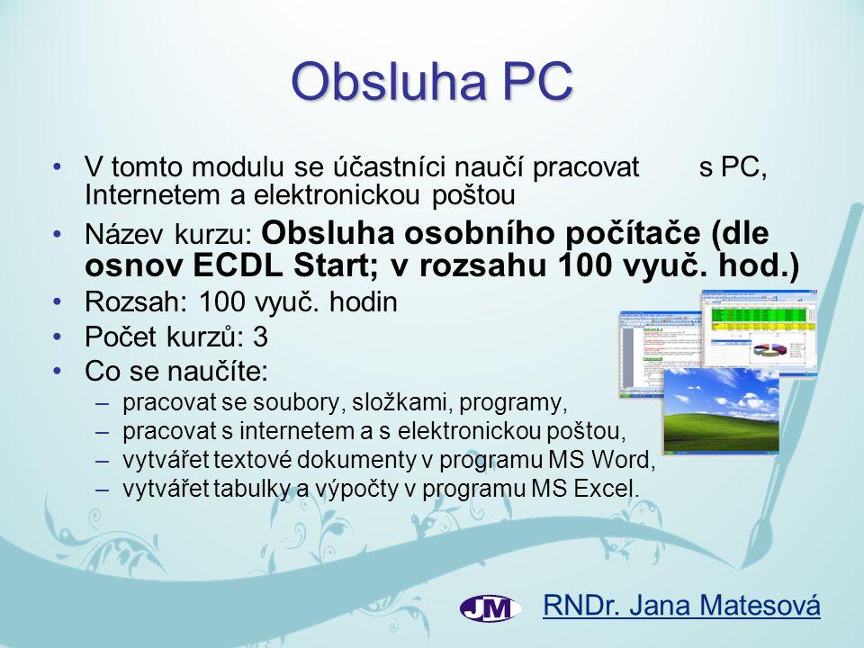 RNDr. Jana Matesová Obsluha PC •V tomto modulu se účastníci naučí pracovat s PC, Internetem a elektronickou poštou •Název kurzu: Obsluha osobního počí
