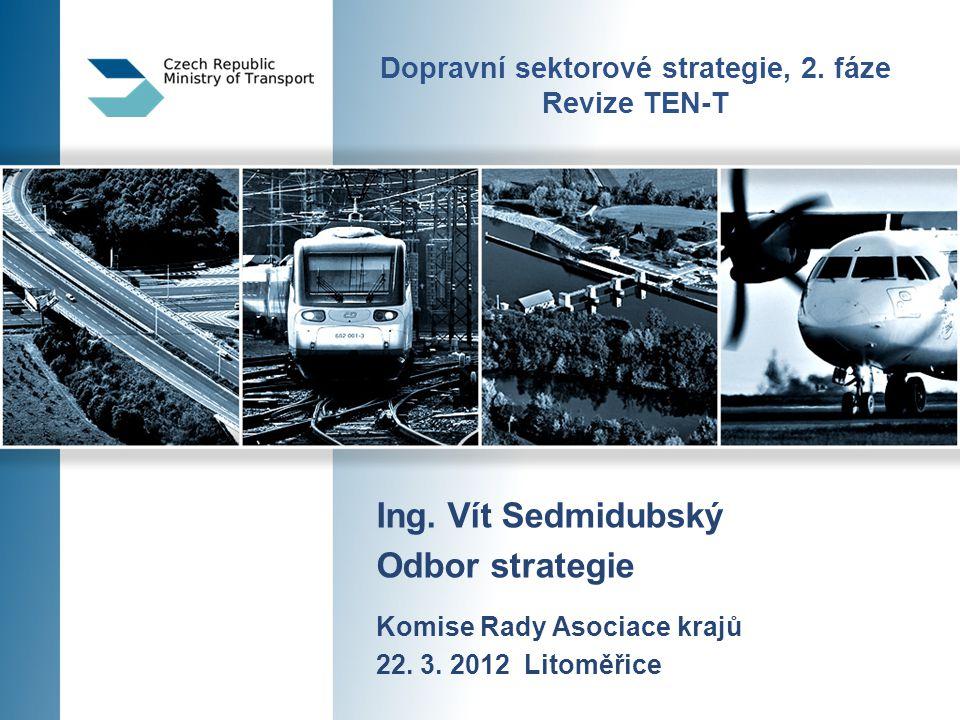 Dopravní sektorové strategie, 2. fáze Revize TEN-T Ing. Vít Sedmidubský Odbor strategie Komise Rady Asociace krajů 22. 3. 2012 Litoměřice
