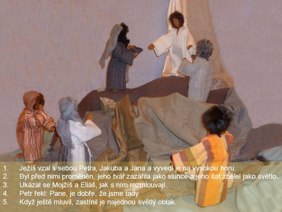 1.Ježíš vzal s sebou Petra, Jakuba a Jana a vyvedl je na vysokou horu. 2.Byl před nimi proměněn, jeho tvář zazářila jako slunce a jeho šat zbělel jako