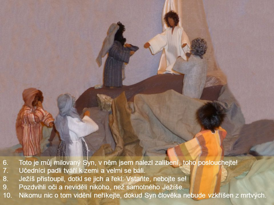 6.Toto je můj milovaný Syn, v něm jsem nalezl zalíbení, toho poslouchejte! 7.Učedníci padli tváří k zemi a velmi se báli. 8.Ježíš přistoupil, dotkl se
