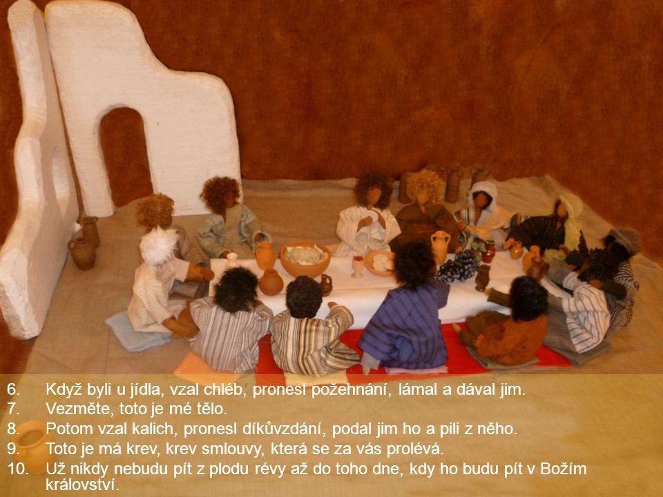 6.Když byli u jídla, vzal chléb, pronesl požehnání, lámal a dával jim. 7.Vezměte, toto je mé tělo. 8.Potom vzal kalich, pronesl díkůvzdání, podal jim