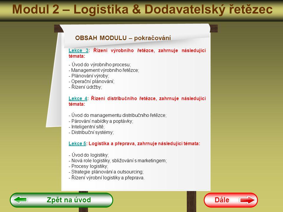 Modul 2 – Logistika & Dodavatelský řetězec Dále Zpět na úvod OBSAH MODULU – pokračování Lekce 3Lekce 3: Řízení výrobního řetězce, zahrnuje následující témata: - Úvod do výrobního procesu; - Management výrobního řetězce; - Plánování výroby; - Operační plánování; - Řízení údržby; Lekce 4Lekce 4: Řízení distribučního řetězce, zahrnuje následující témata: - Úvod do managementu distribučního řetězce; - Párování nabídky a poptávky; - Inteligentní sítě; - Distribuční systémy; Lekce 5Lekce 5: Logistika a přeprava, zahrnuje následující témata: - Úvod do logistiky; - Nová role logistiky, sbližování s marketingem; - Procesy logistiky; - Strategie plánování a outsourcing; - Řízení výrobní logistiky a přeprava.