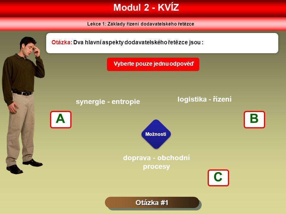 Modul 2 - KVÍZ Lekce 1: Základy řízení dodavatelského řetězce Otázka #1 Otázka: Dva hlavní aspekty dodavatelského řetězce jsou : Možnosti Vyberte pouze jednu odpověď synergie - entropie logistika - řízení doprava - obchodní procesy AB C