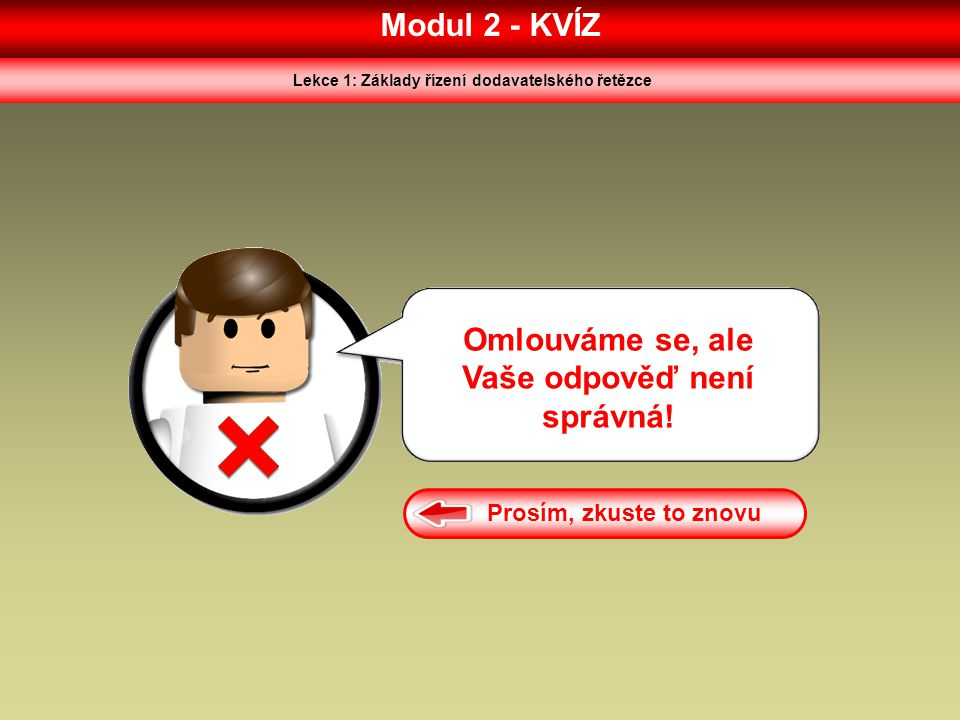 Modul 2 - KVÍZ Lekce 1: Základy řízení dodavatelského řetězce Omlouváme se, ale Vaše odpověď není správná! Prosím, zkuste to znovu