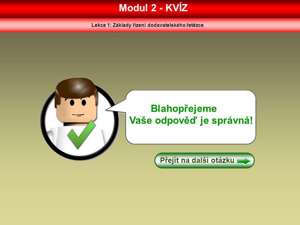 Modul 2 - KVÍZ Lekce 1: Základy řízení dodavatelského řetězce Blahopřejeme Vaše odpověď je správná! Přejít na další otázku