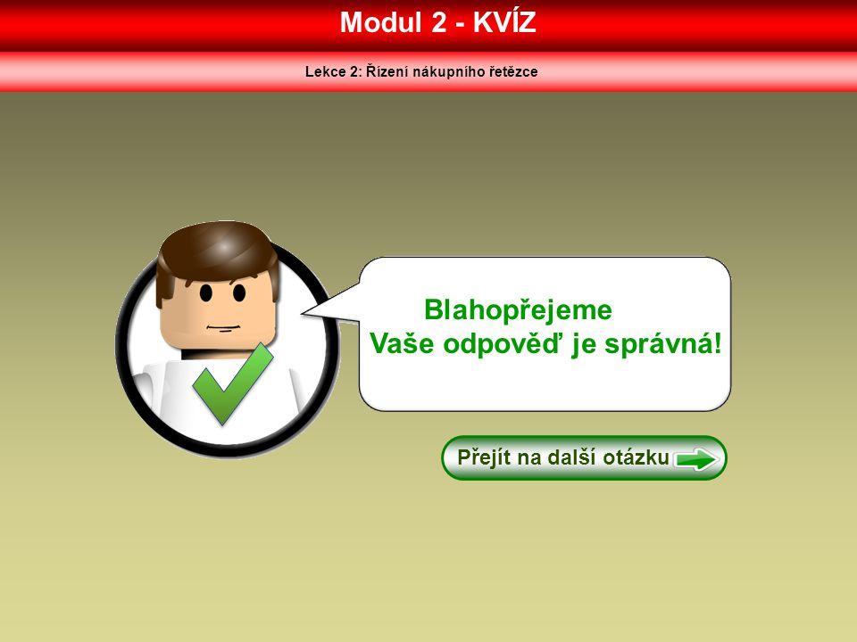 Modul 2 - KVÍZ Lekce 2: Řízení nákupního řetězce Blahopřejeme Vaše odpověď je správná! Přejít na další otázku