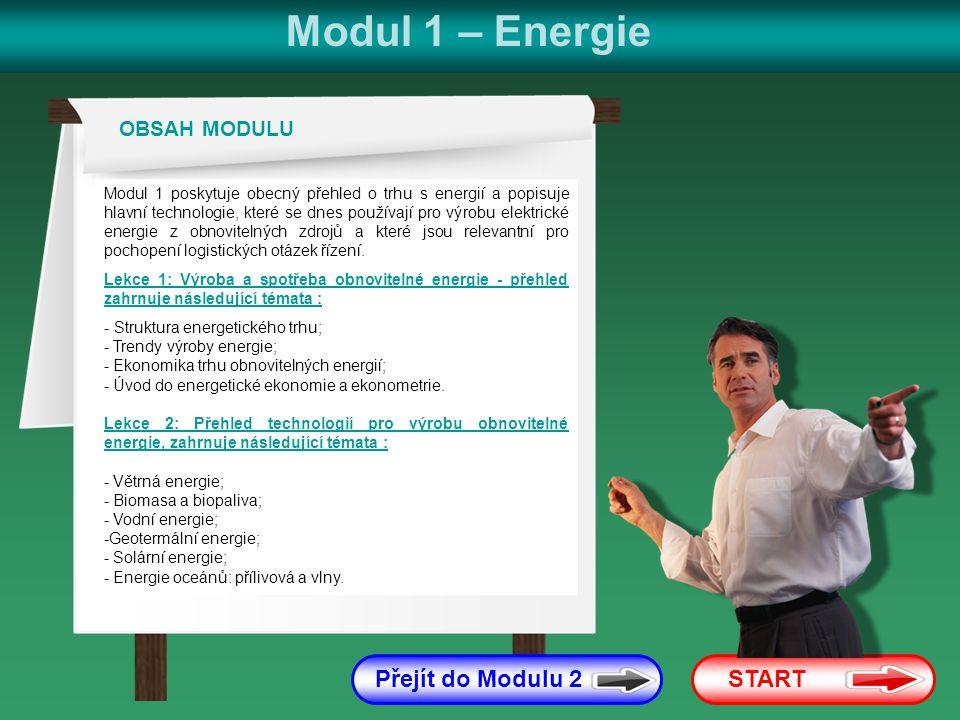 Modul 1 – Energie START Přejít do Modulu 2 Modul 1 poskytuje obecný přehled o trhu s energií a popisuje hlavní technologie, které se dnes používají pro výrobu elektrické energie z obnovitelných zdrojů a které jsou relevantní pro pochopení logistických otázek řízení.