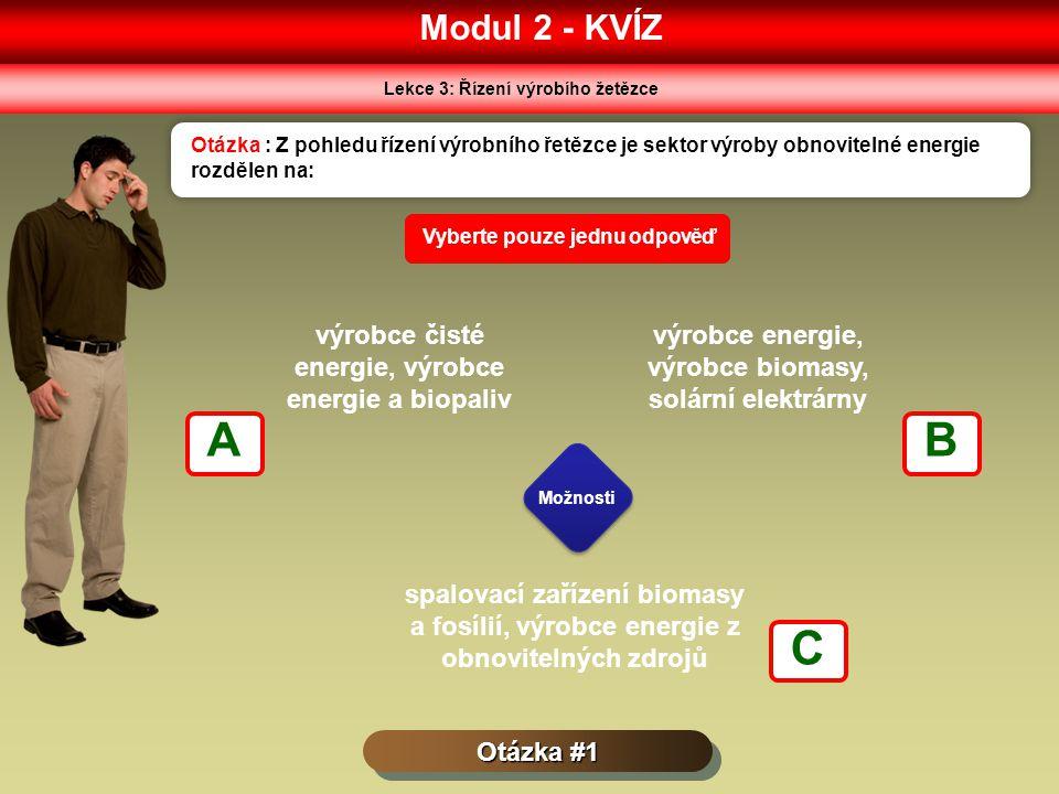 Modul 2 - KVÍZ Lekce 3: Řízení výrobího žetězce Otázka #1 Otázka : Z pohledu řízení výrobního řetězce je sektor výroby obnovitelné energie rozdělen na: Možnosti Vyberte pouze jednu odpověď výrobce čisté energie, výrobce energie a biopaliv výrobce energie, výrobce biomasy, solární elektrárny spalovací zařízení biomasy a fosílií, výrobce energie z obnovitelných zdrojů AB C