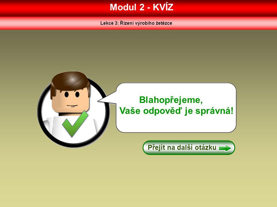 Modul 2 - KVÍZ Lekce 3: Řízení výrobího žetězce Blahopřejeme, Vaše odpověď je správná! Přejít na další otázku