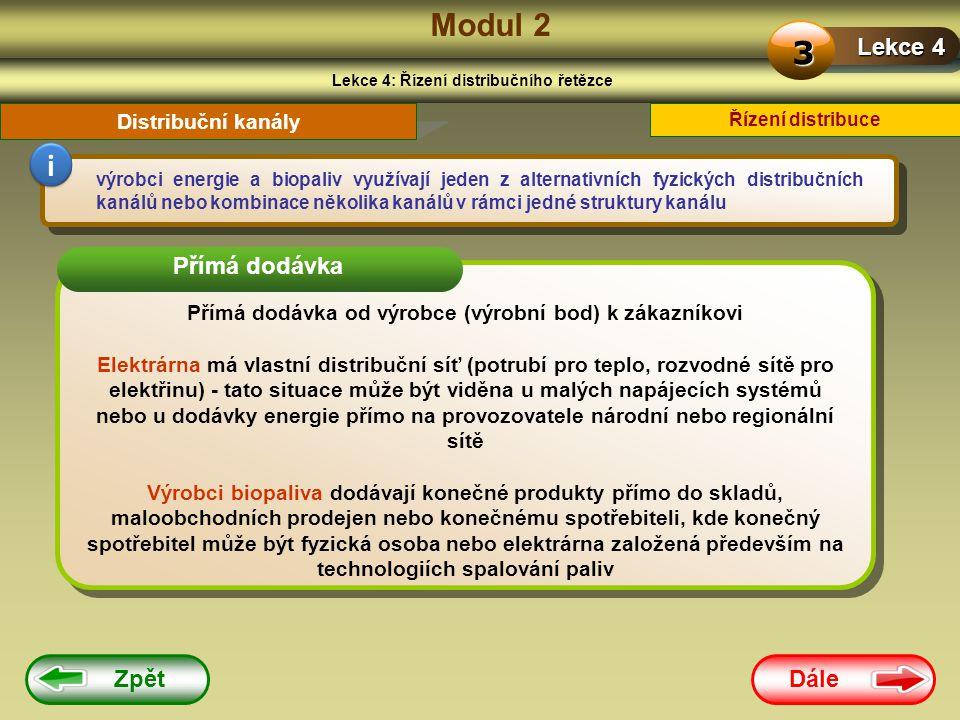Dále Zpět Modul 2 Lekce 4: Řízení distribučního řetězce Lekce 4 3 Řízení distribuce Distribuční kanály výrobci energie a biopaliv využívají jeden z alternativních fyzických distribučních kanálů nebo kombinace několika kanálů v rámci jedné struktury kanálu i Přímá dodávka od výrobce (výrobní bod) k zákazníkovi Elektrárna má vlastní distribuční síť (potrubí pro teplo, rozvodné sítě pro elektřinu) - tato situace může být viděna u malých napájecích systémů nebo u dodávky energie přímo na provozovatele národní nebo regionální sítě Výrobci biopaliva dodávají konečné produkty přímo do skladů, maloobchodních prodejen nebo konečnému spotřebiteli, kde konečný spotřebitel může být fyzická osoba nebo elektrárna založená především na technologiích spalování paliv Přímá dodávka