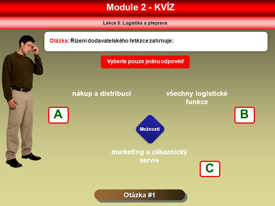 Module 2 - KVÍZ Lekce 5: Logistika a přeprava Otázka #1 Otázka: Řízení dodavatelského řetězce zahrnuje: Možnosti Vyberte pouze jednu odpověď nákup a distribucivšechny logistické funkce marketing a zákaznický servis AB C