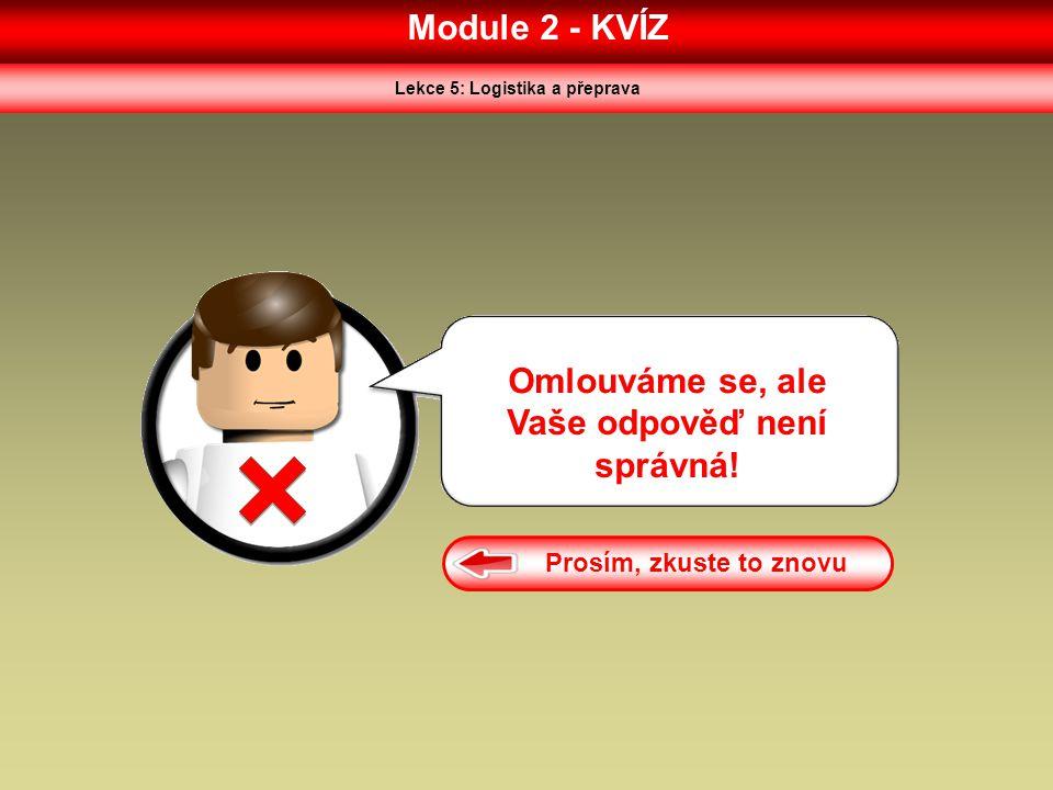 Module 2 - KVÍZ Lekce 5: Logistika a přeprava Omlouváme se, ale Vaše odpověď není správná! Prosím, zkuste to znovu