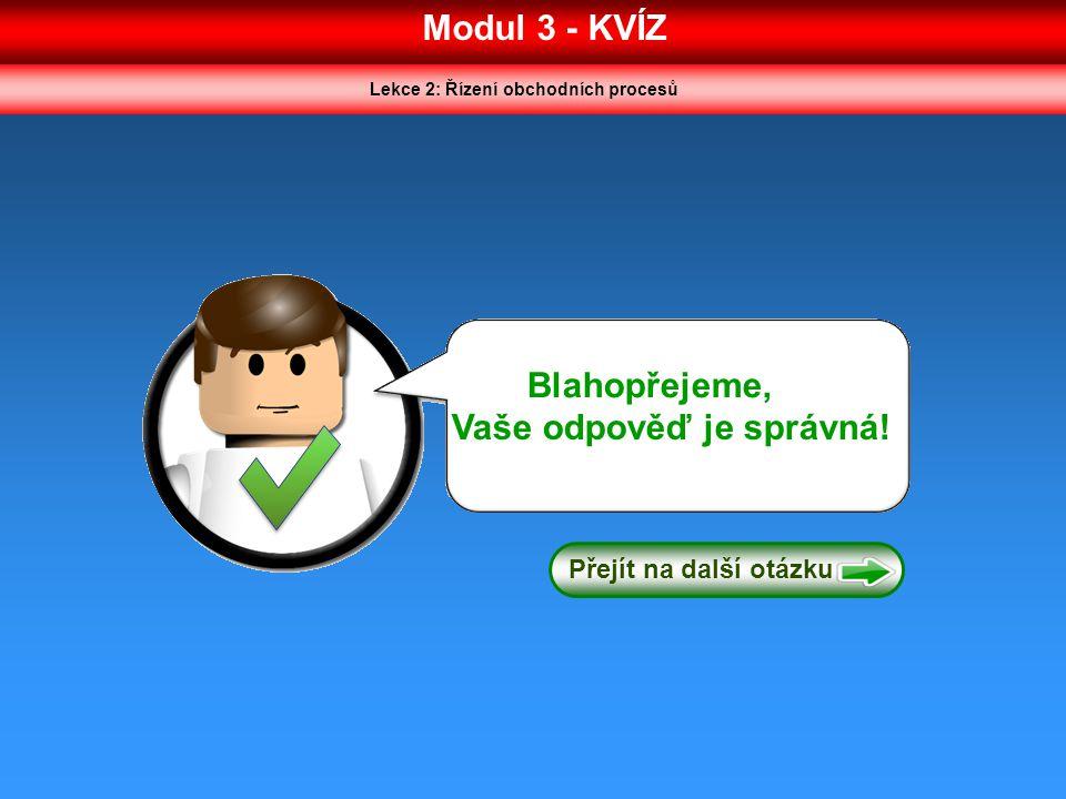 Modul 3 - KVÍZ Lekce 2: Řízení obchodních procesů Blahopřejeme, Vaše odpověď je správná! Přejít na další otázku