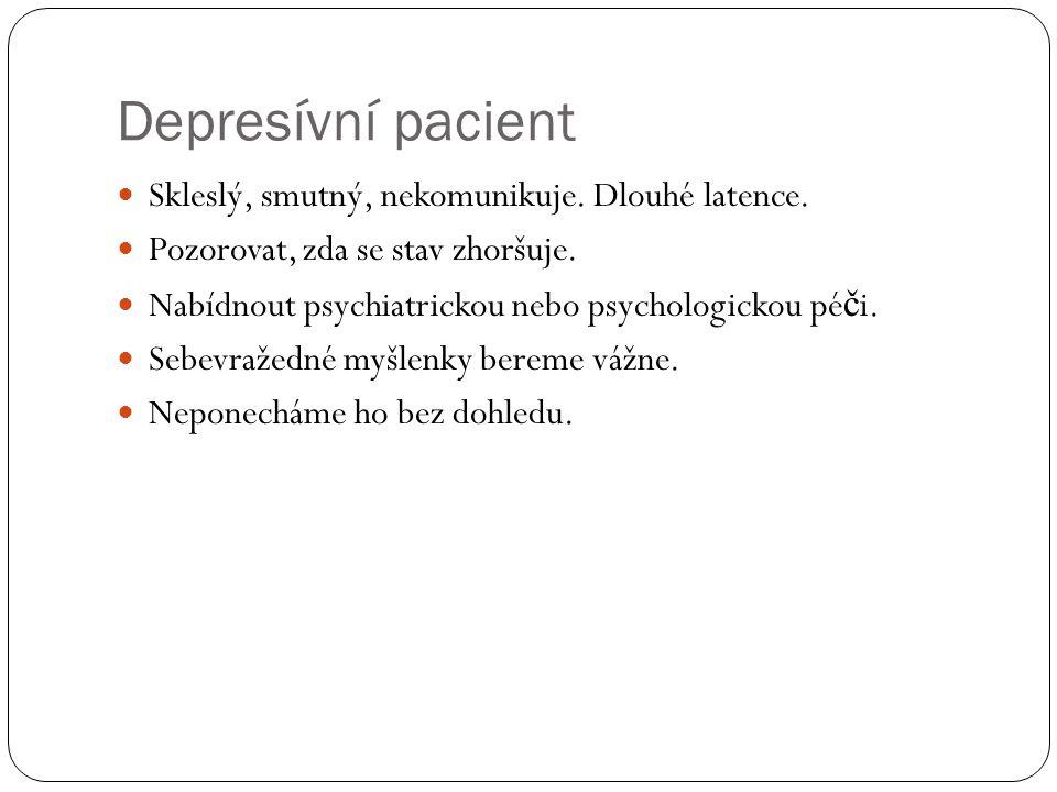 Depresívní pacient  Skleslý, smutný, nekomunikuje. Dlouhé latence.  Pozorovat, zda se stav zhoršuje.  Nabídnout psychiatrickou nebo psychologickou