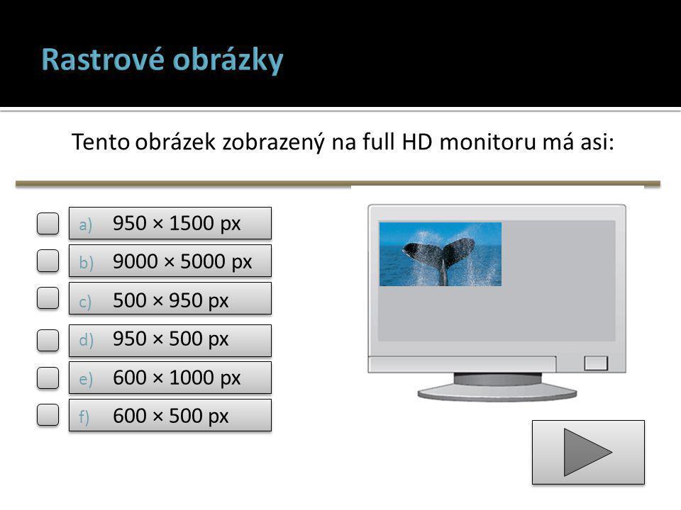 Tento obrázek zobrazený na full HD monitoru má asi: a) 950 × 1500 px b) 9000 × 5000 px c) 500 × 950 px d) 950 × 500 px e) 600 × 1000 px f) 600 × 500 px