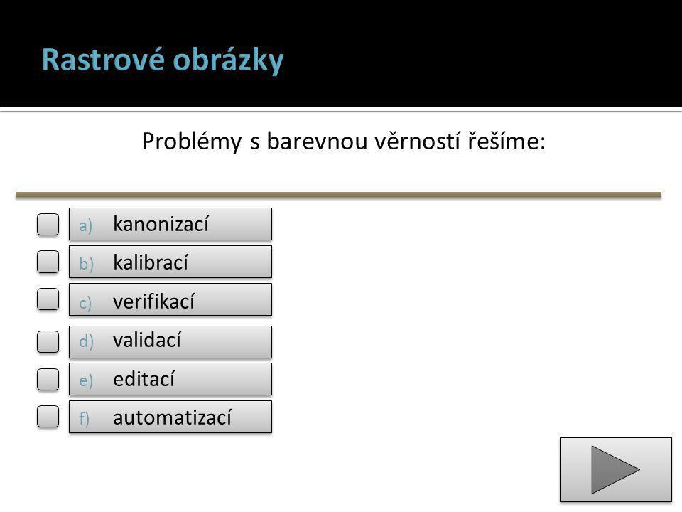 Problémy s barevnou věrností řešíme: a) kanonizací b) kalibrací c) verifikací d) validací e) editací f) automatizací
