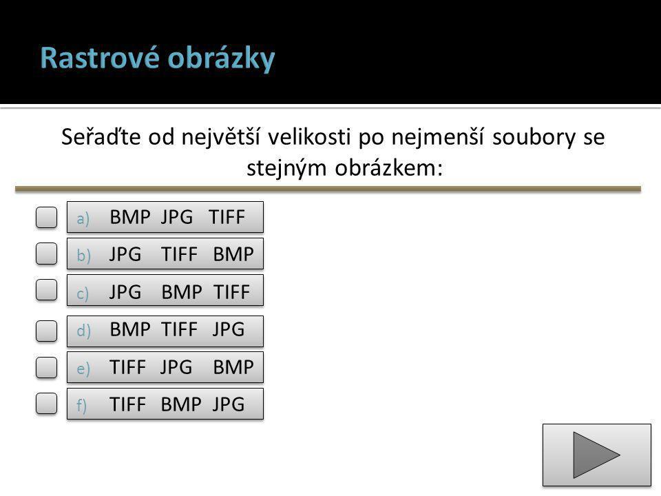 Seřaďte od největší velikosti po nejmenší soubory se stejným obrázkem: a) BMP JPG TIFF b) JPG TIFF BMP c) JPG BMP TIFF d) BMP TIFF JPG e) TIFF JPG BMP f) TIFF BMP JPG
