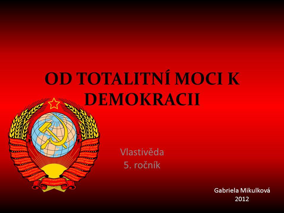 OD TOTALITNÍ MOCI K DEMOKRACII Vlastivěda 5. ročník Gabriela Mikulková 2012