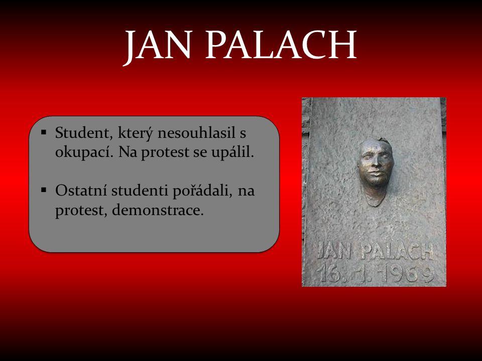 JAN PALACH  Student, který nesouhlasil s okupací. Na protest se upálil.  Ostatní studenti pořádali, na protest, demonstrace.  Student, který nesouh