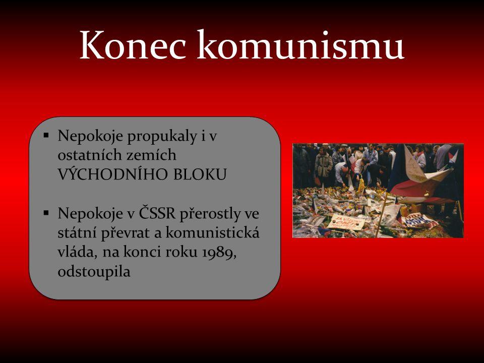 Konec komunismu  Nepokoje propukaly i v ostatních zemích VÝCHODNÍHO BLOKU  Nepokoje v ČSSR přerostly ve státní převrat a komunistická vláda, na konc