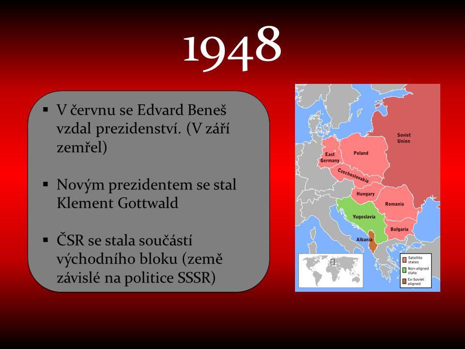 1948  V červnu se Edvard Beneš vzdal prezidenství. (V září zemřel)  Novým prezidentem se stal Klement Gottwald  ČSR se stala součástí východního bl