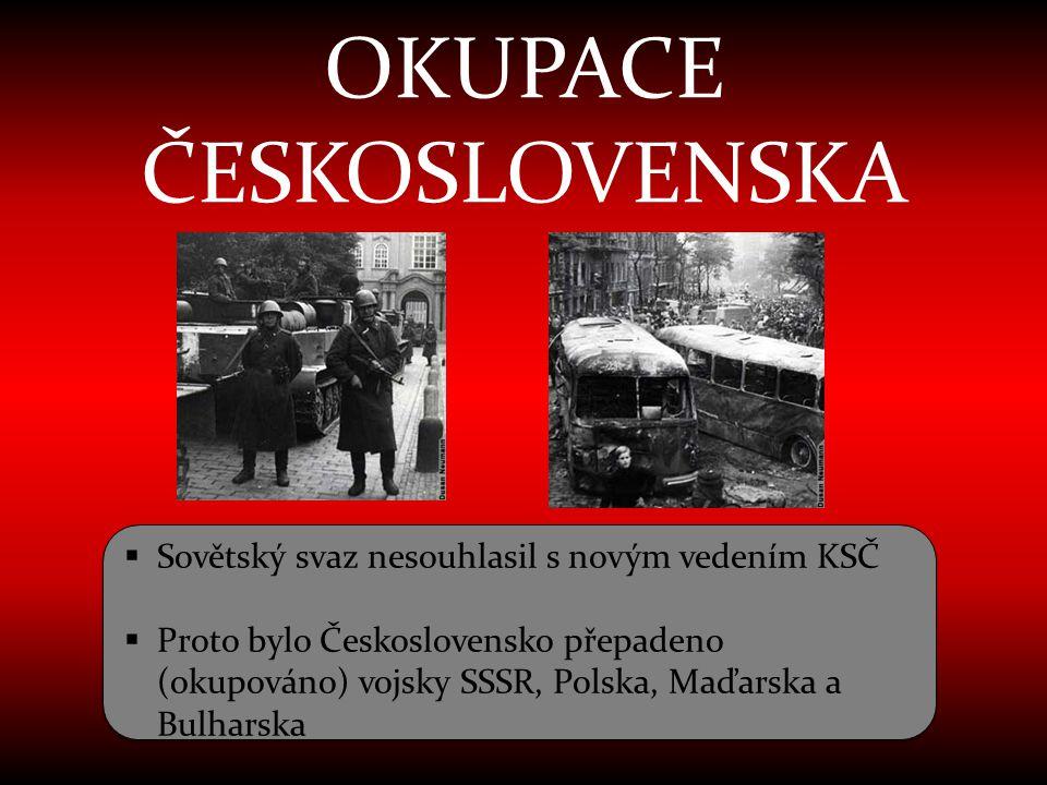 OKUPACE ČESKOSLOVENSKA  Sovětský svaz nesouhlasil s novým vedením KSČ  Proto bylo Československo přepadeno (okupováno) vojsky SSSR, Polska, Maďarska