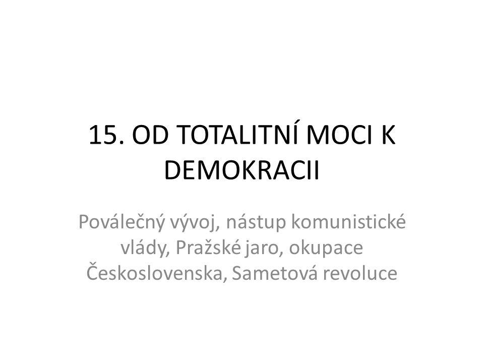 15. OD TOTALITNÍ MOCI K DEMOKRACII Poválečný vývoj, nástup komunistické vlády, Pražské jaro, okupace Československa, Sametová revoluce