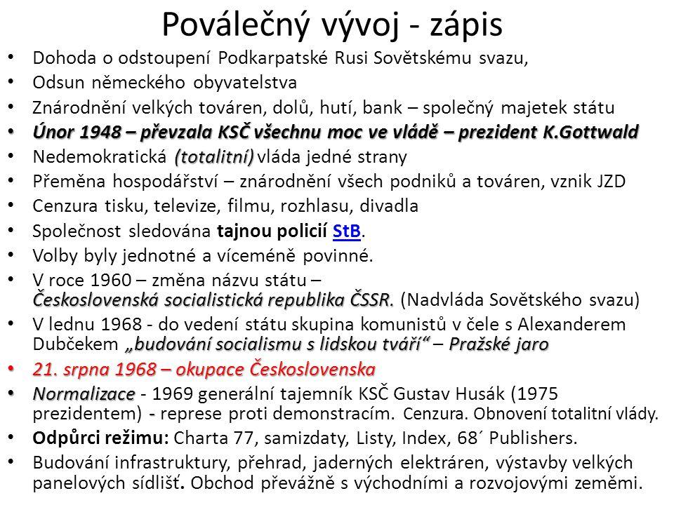 Poválečný vývoj - zápis • Dohoda o odstoupení Podkarpatské Rusi Sovětskému svazu, • Odsun německého obyvatelstva • Znárodnění velkých továren, dolů, h