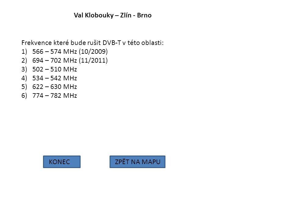 Val Klobouky – Zlín - Brno KONECZPĚT NA MAPU Frekvence které bude rušit DVB-T v této oblasti: 1)566 – 574 MHz (10/2009) 2)694 – 702 MHz (11/2011) 3)50