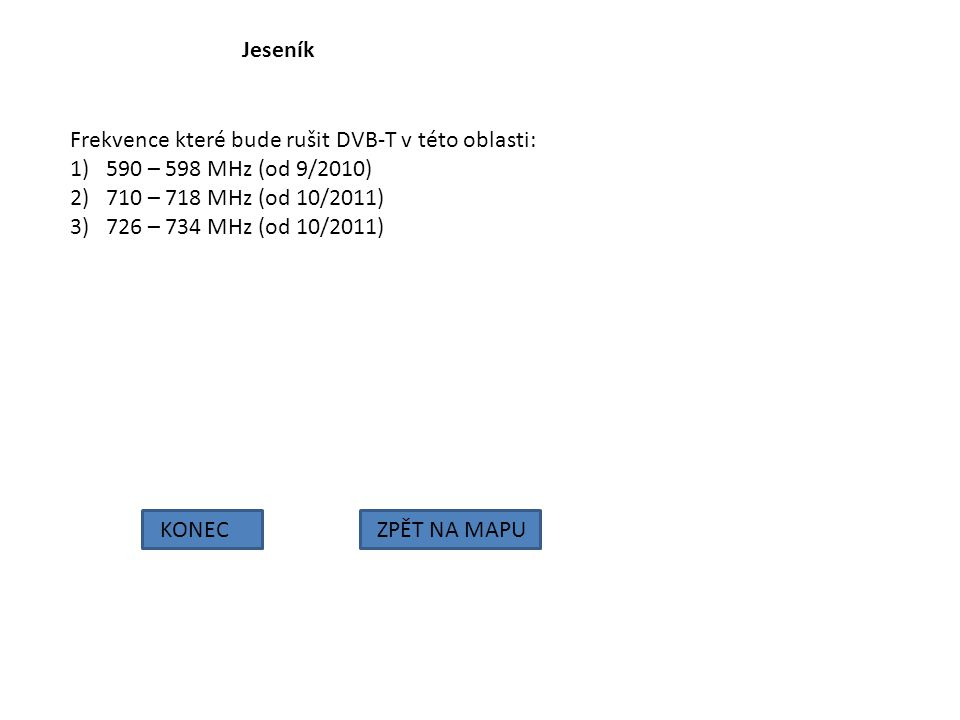 Jeseník Frekvence které bude rušit DVB-T v této oblasti: 1)590 – 598 MHz (od 9/2010) 2)710 – 718 MHz (od 10/2011) 3)726 – 734 MHz (od 10/2011) KONECZP