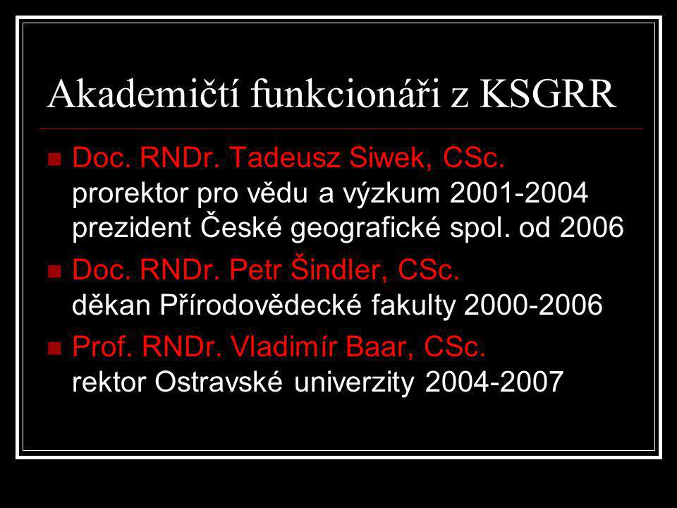 Akademičtí funkcionáři z KSGRR  Doc. RNDr. Tadeusz Siwek, CSc. prorektor pro vědu a výzkum 2001-2004 prezident České geografické spol. od 2006  Doc.