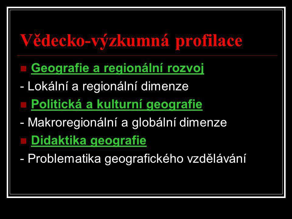 Vědecko-výzkumná profilace  Geografie a regionální rozvoj - Lokální a regionální dimenze  Politická a kulturní geografie - Makroregionální a globální dimenze  Didaktika geografie - Problematika geografického vzdělávání