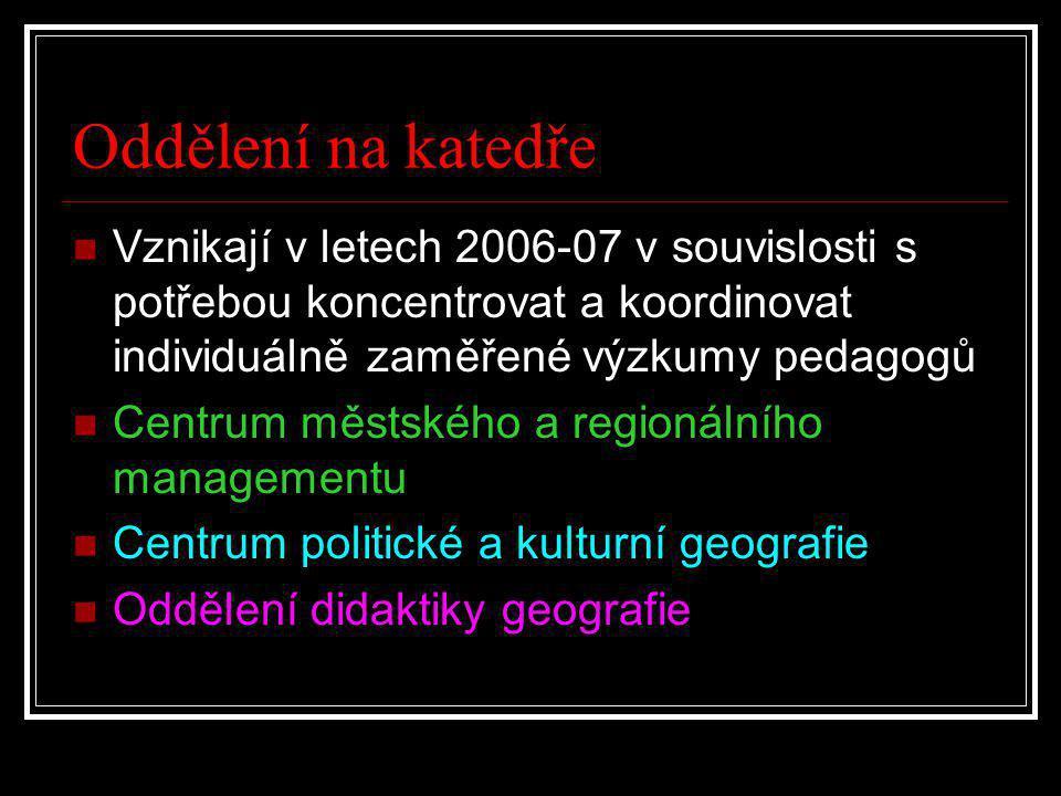 Oddělení na katedře  Vznikají v letech 2006-07 v souvislosti s potřebou koncentrovat a koordinovat individuálně zaměřené výzkumy pedagogů  Centrum městského a regionálního managementu  Centrum politické a kulturní geografie  Oddělení didaktiky geografie