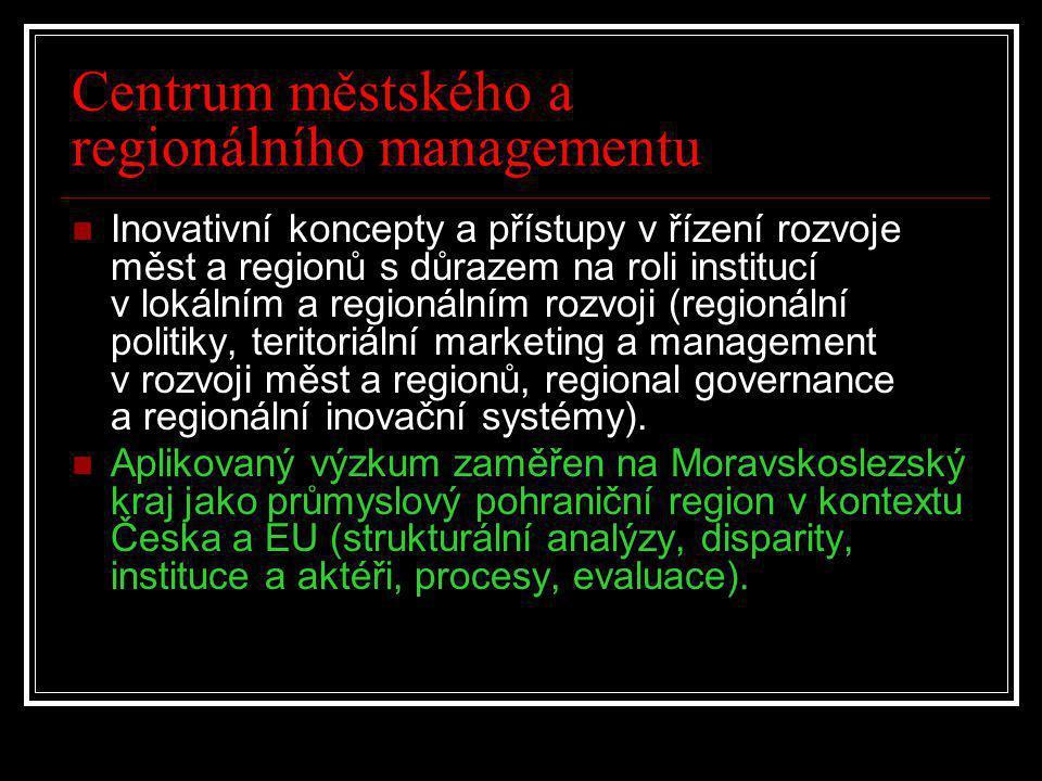 Centrum městského a regionálního managementu  Inovativní koncepty a přístupy v řízení rozvoje měst a regionů s důrazem na roli institucí v lokálním a regionálním rozvoji (regionální politiky, teritoriální marketing a management v rozvoji měst a regionů, regional governance a regionální inovační systémy).