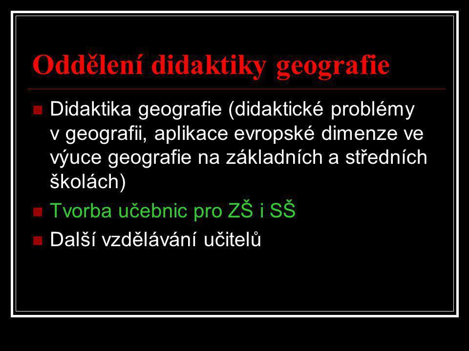 Oddělení didaktiky geografie  Didaktika geografie (didaktické problémy v geografii, aplikace evropské dimenze ve výuce geografie na základních a středních školách)  Tvorba učebnic pro ZŠ i SŠ  Další vzdělávání učitelů