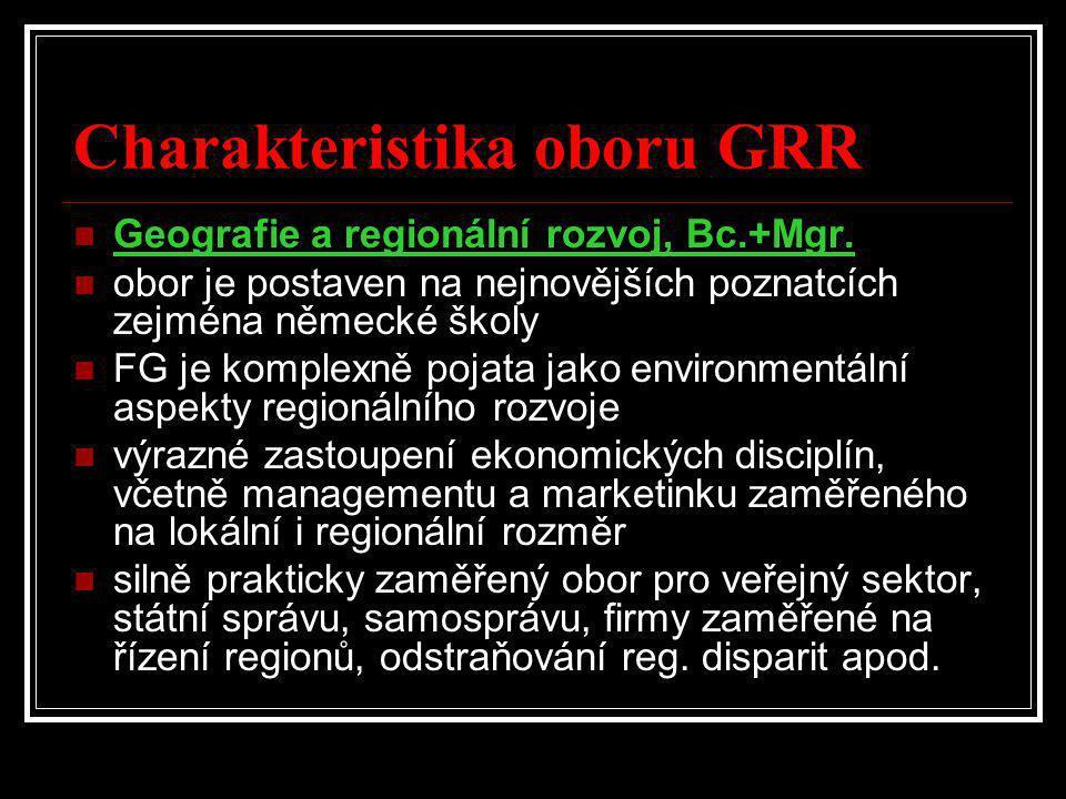 Charakteristika oboru GRR  Geografie a regionální rozvoj, Bc.+Mgr.  obor je postaven na nejnovějších poznatcích zejména německé školy  FG je komple