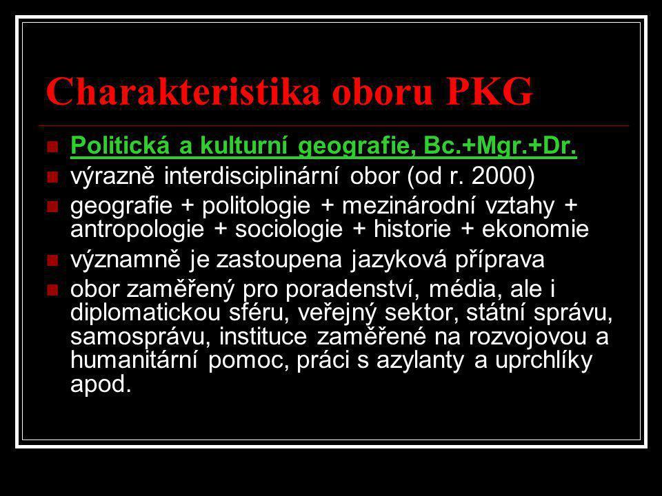 Charakteristika oboru PKG  Politická a kulturní geografie, Bc.+Mgr.+Dr.  výrazně interdisciplinární obor (od r. 2000)  geografie + politologie + me