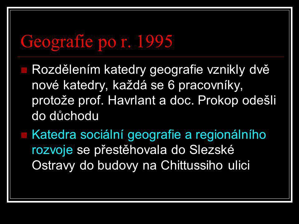 Geografie po r. 1995  Rozdělením katedry geografie vznikly dvě nové katedry, každá se 6 pracovníky, protože prof. Havrlant a doc. Prokop odešli do dů