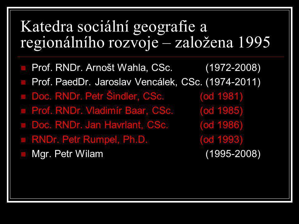 Katedra sociální geografie a regionálního rozvoje – založena 1995  Prof. RNDr. Arnošt Wahla, CSc. (1972-2008)  Prof. PaedDr. Jaroslav Vencálek, CSc.