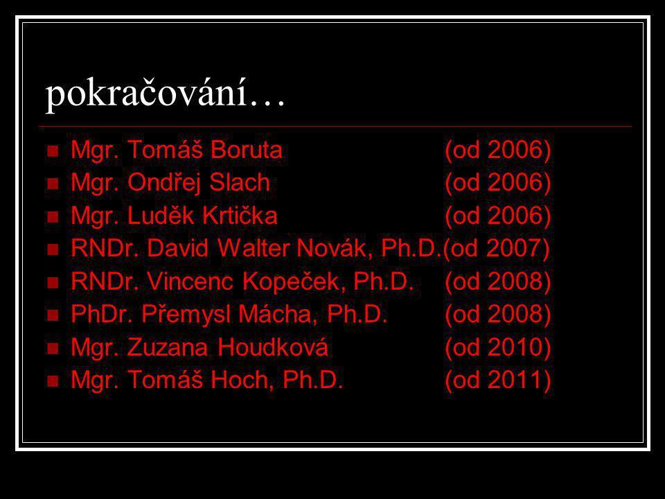 pokračování…  Mgr. Tomáš Boruta (od 2006)  Mgr. Ondřej Slach (od 2006)  Mgr. Luděk Krtička (od 2006)  RNDr. David Walter Novák, Ph.D.(od 2007)  R