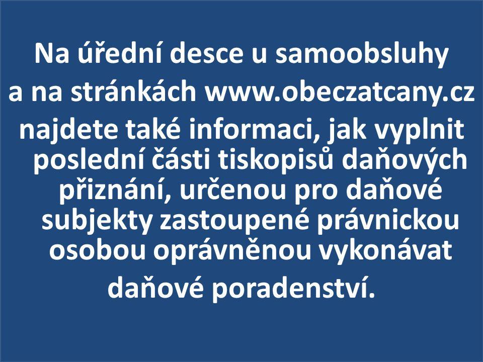 Na úřední desce u samoobsluhy a na stránkách www.obeczatcany.cz najdete také informaci, jak vyplnit poslední části tiskopisů daňových přiznání, určenou pro daňové subjekty zastoupené právnickou osobou oprávněnou vykonávat daňové poradenství.