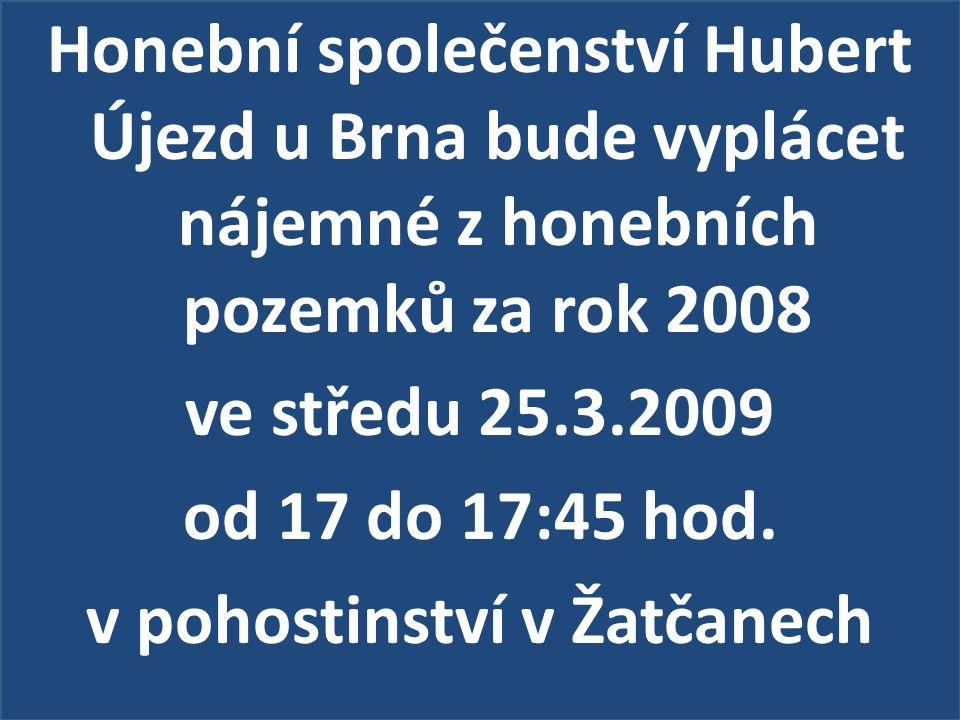 Honební společenství Hubert Újezd u Brna bude vyplácet nájemné z honebních pozemků za rok 2008 ve středu 25.3.2009 od 17 do 17:45 hod.