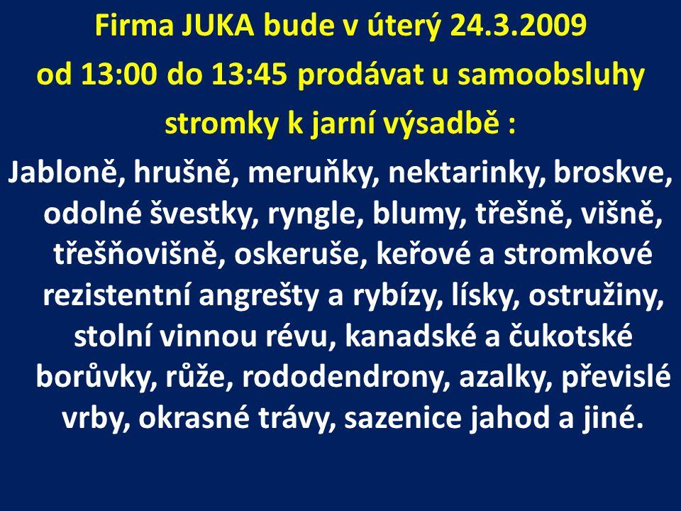 Firma JUKA bude v úterý 24.3.2009 od 13:00 do 13:45 prodávat u samoobsluhy stromky k jarní výsadbě : Jabloně, hrušně, meruňky, nektarinky, broskve, odolné švestky, ryngle, blumy, třešně, višně, třešňovišně, oskeruše, keřové a stromkové rezistentní angrešty a rybízy, lísky, ostružiny, stolní vinnou révu, kanadské a čukotské borůvky, růže, rododendrony, azalky, převislé vrby, okrasné trávy, sazenice jahod a jiné.