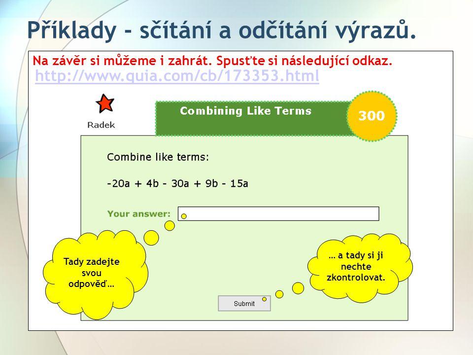 Příklady - sčítání a odčítání výrazů. Na závěr si můžeme i zahrát. Spusťte si následující odkaz. http://www.quia.com/cb/173353.html … a tady si ji nec