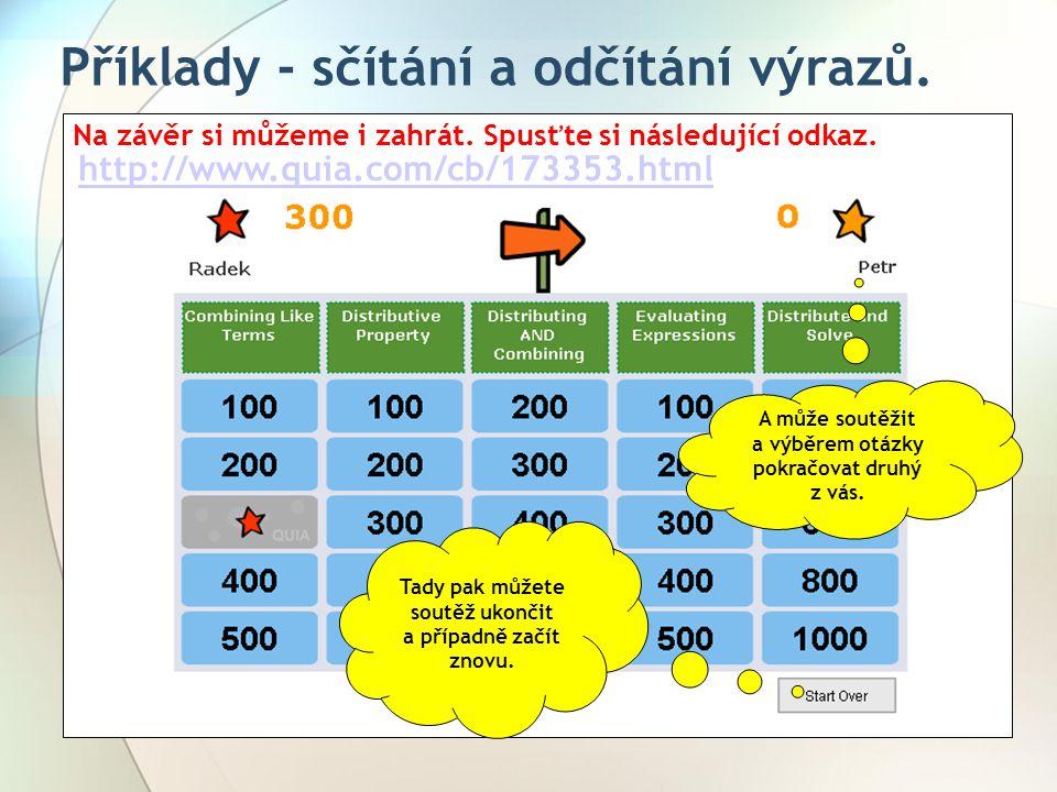 Příklady - sčítání a odčítání výrazů. Na závěr si můžeme i zahrát. Spusťte si následující odkaz. http://www.quia.com/cb/173353.html A může soutěžit a