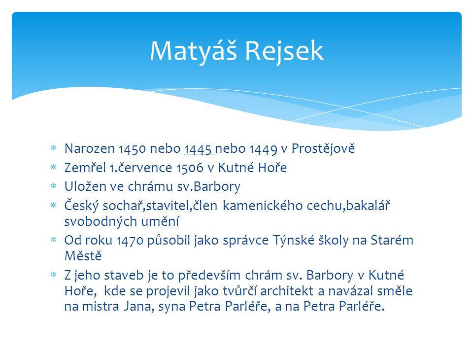  Narozen 1450 nebo 1445 nebo 1449 v Prostějově  Zemřel 1.července 1506 v Kutné Hoře  Uložen ve chrámu sv.Barbory  Český sochař,stavitel,člen kamen