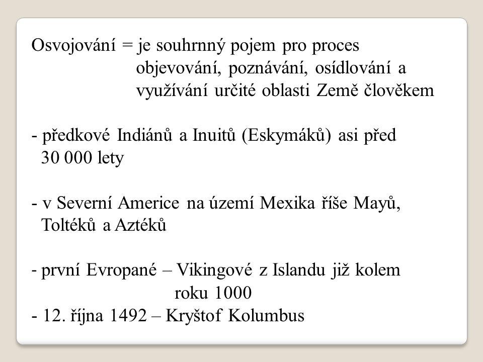 Osvojování = je souhrnný pojem pro proces objevování, poznávání, osídlování a využívání určité oblasti Země člověkem - předkové Indiánů a Inuitů (Eskymáků) asi před 30 000 lety - v Severní Americe na území Mexika říše Mayů, Toltéků a Aztéků - první Evropané – Vikingové z Islandu již kolem roku 1000 - 12.