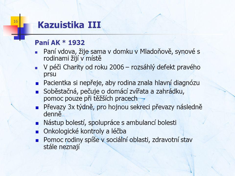 16 Kazuistika III Paní AK * 1932  Paní vdova, žije sama v domku v Mladoňově, synové s rodinami žijí v místě  V péči Charity od roku 2006 – rozsáhlý